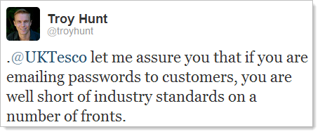 Twitter: @UKTesco let me assure you that if you are emailing passwords to customers, you are well short of industry standards on a number of fronts.