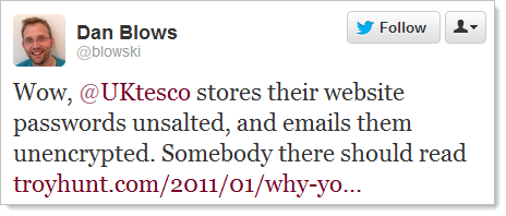 Twitter: Wow, @UKtesco stores their website passwords unsalted, and emails them unencrypted. Somebody there should read