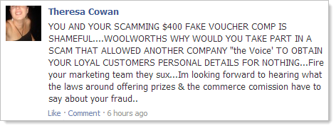 "YOU AND YOUR SCAMMING $400 FAKE VOUCHER COMP IS SHAMEFUL....WOOLWORTHS WHY WOULD YOU TAKE PART IN A SCAM THAT ALLOWED ANOTHER COMPANY ""the Voice' TO OBTAIN YOUR LOYAL CUSTOMERS PERSONAL DETAILS FOR NOTHING...Fire your marketing team they sux...Im looking forward to hearing what the laws around offering prizes & the commerce comission have to say about your fraud.."