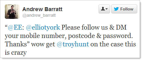"""@EE: @elliotyork Please follow us & DM your mobile number, postcode & password. Thanks"" wow get @troyhunt on the case this is crazy"