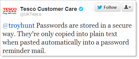 Tesco: Passwords are stored in a secure way. They're only copied into plain test when pasted automatically into a password reminder email.