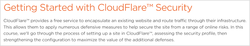 CloudFlare™ provides a free service to encapsulate an existing website and route traffic through their infrastructure. This allows them to apply numerous defensive measures to help secure the site from a range of online risks. In this course, we'll go through the process of setting up a site in CloudFlare™, assessing the security profile, then strengthening the configuration to maximize the value of the additional defenses.