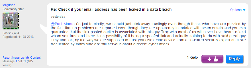 @Paul Moore So just to clarify, we should just click away trustingly even though those who have are puzzled by the fact that no problems are reported even though they are apparently inundated with scam emails and you can guarantee that the link posted earlier is associated with this guy Troy who most of us will never have heard of and whom you trust and there is no possibility of it being a spoofed link and actually nothing to do with said great guy Troy and, oh, by the way we are supposed to trust you also? Fine advice from a so-called security expert on a site frequented by many who are still nervous about a recent cyber attack.