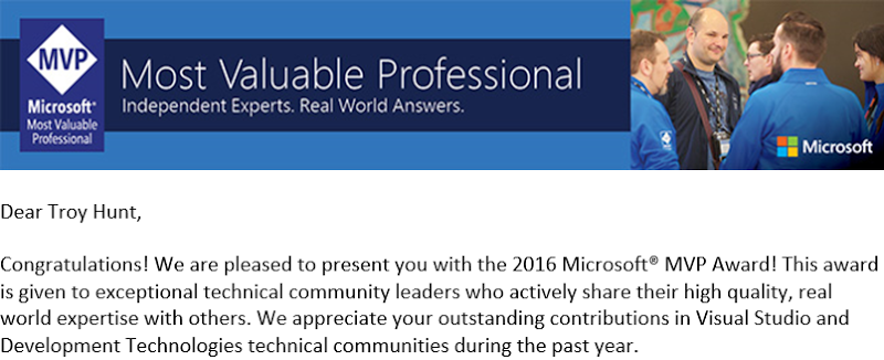 Congratulations! We are pleased to present you with the 2016 Microsoft® MVP Award! This award is given to exceptional technical community leaders who actively share their high quality, real world expertise with others. We appreciate your outstanding contributions in Visual Studio and Development Technologies technical communities during the past year.