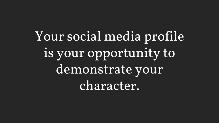 Your social media profile is your opportunity to demonstrate your character