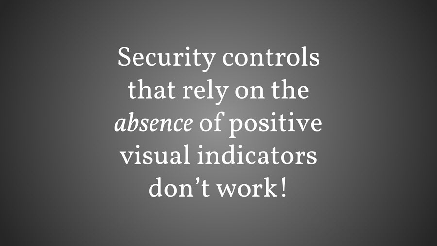 Security controls that rely on the absence of positive visual indicators don't work!  - Security controls that rely on the absence of positive visual indicators don t work  - The Decreasing Usefulness of Positive Visual Security Indicators (and the Importance of Negative Ones)